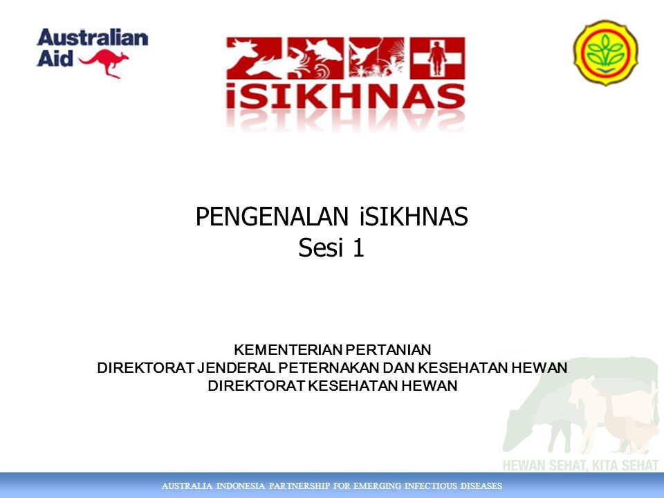 AUSTRALIA INDONESIA PARTNERSHIP FOR EMERGING INFECTIOUS DISEASES PENGENALAN iSIKHNAS Sesi 1 KEMENTERIAN PERTANIAN DIREKTORAT JENDERAL PETERNAKAN DAN KESEHATAN HEWAN DIREKTORAT KESEHATAN HEWAN
