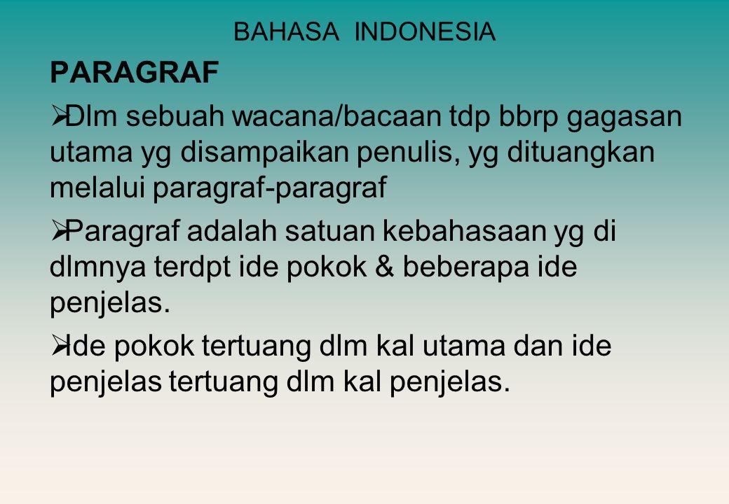BAHASA INDONESIA PARAGRAF  Dlm sebuah wacana/bacaan tdp bbrp gagasan utama yg disampaikan penulis, yg dituangkan melalui paragraf-paragraf  Paragraf adalah satuan kebahasaan yg di dlmnya terdpt ide pokok & beberapa ide penjelas.