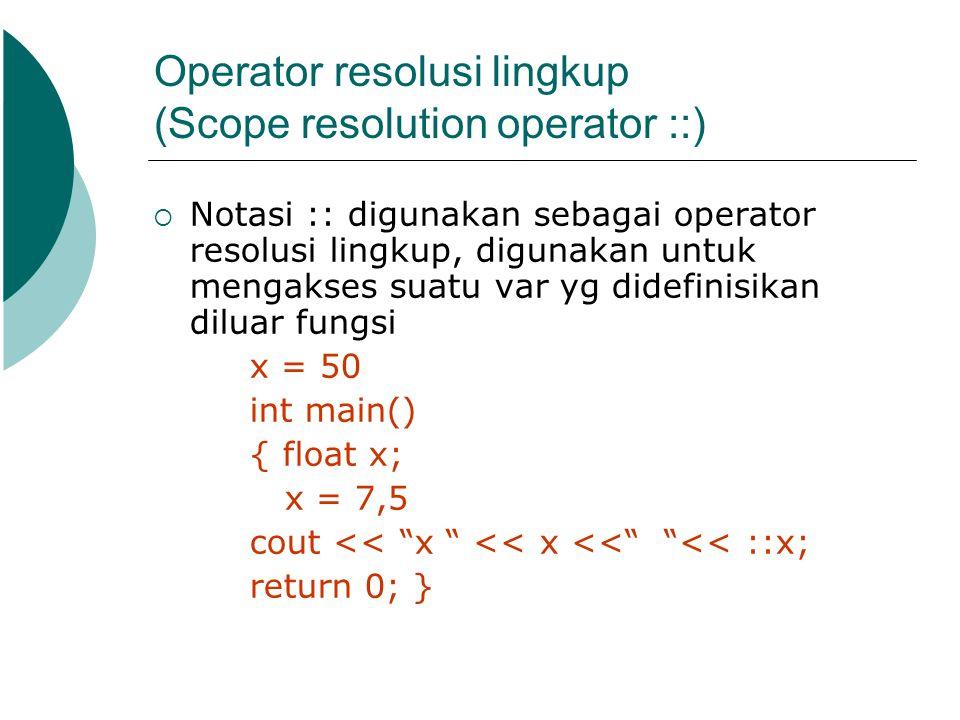 Operator resolusi lingkup (Scope resolution operator ::)  Notasi :: digunakan sebagai operator resolusi lingkup, digunakan untuk mengakses suatu var
