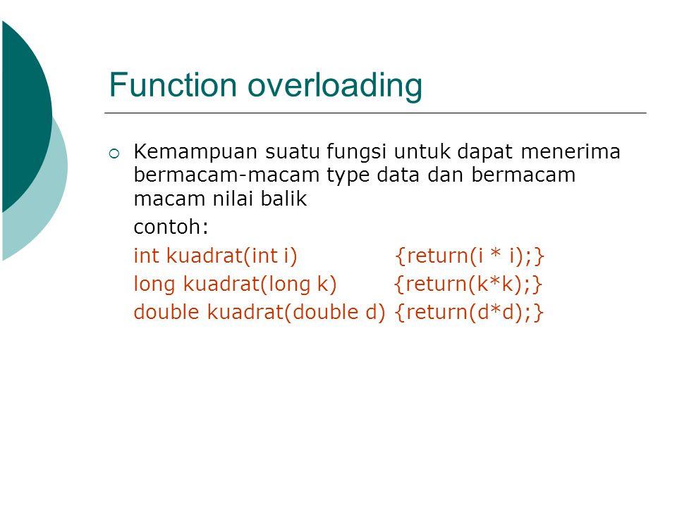 Function overloading  Kemampuan suatu fungsi untuk dapat menerima bermacam-macam type data dan bermacam macam nilai balik contoh: int kuadrat(int i)