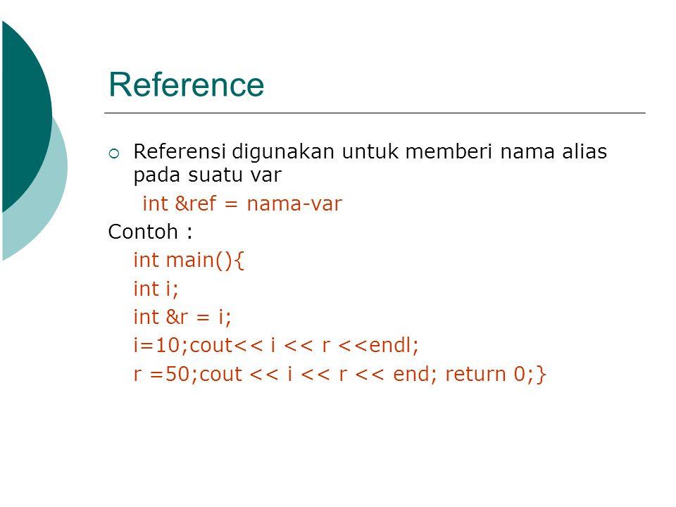 Reference  Referensi digunakan untuk memberi nama alias pada suatu var int &ref = nama-var Contoh : int main(){ int i; int &r = i; i=10;cout<< i << r