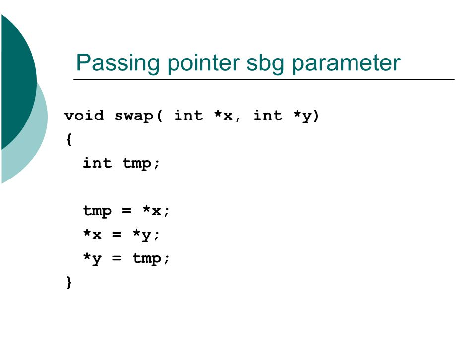 Passing pointer sbg parameter void swap( int *x, int *y) { int tmp; tmp = *x; *x = *y; *y = tmp; }