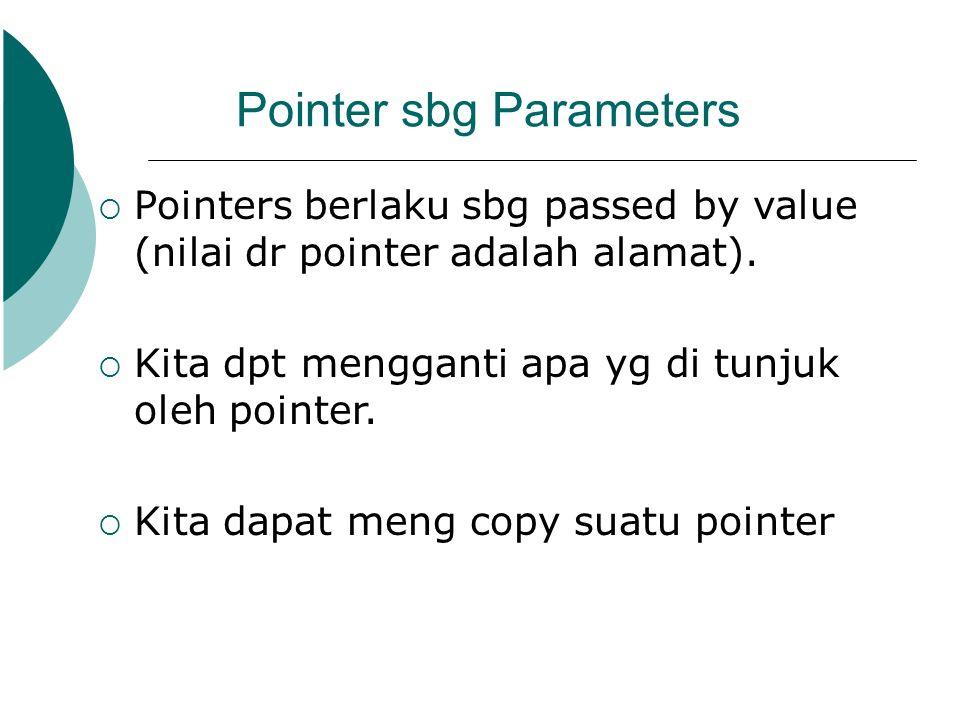 Pointer sbg Parameters  Pointers berlaku sbg passed by value (nilai dr pointer adalah alamat).  Kita dpt mengganti apa yg di tunjuk oleh pointer. 