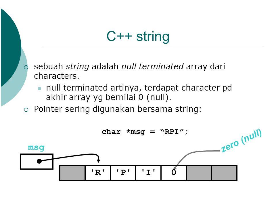 C++ string  sebuah string adalah null terminated array dari characters. null terminated artinya, terdapat character pd akhir array yg bernilai 0 (nul