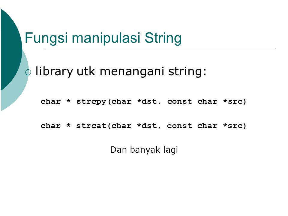 Fungsi manipulasi String  library utk menangani string: char * strcpy(char *dst, const char *src) char * strcat(char *dst, const char *src) Dan banya