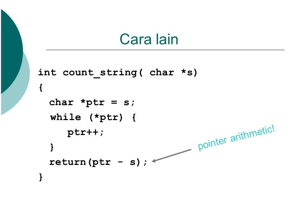 Cara lain int count_string( char *s) { char *ptr = s; while (*ptr) { ptr++; } return(ptr - s); } pointer arithmetic!