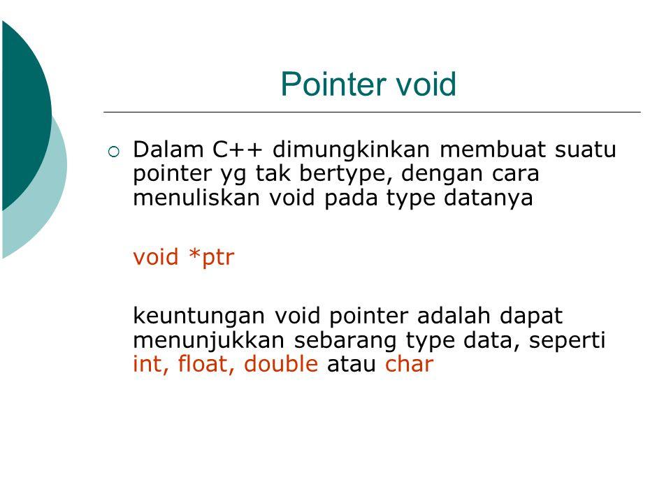 Pointer void  Dalam C++ dimungkinkan membuat suatu pointer yg tak bertype, dengan cara menuliskan void pada type datanya void *ptr keuntungan void po