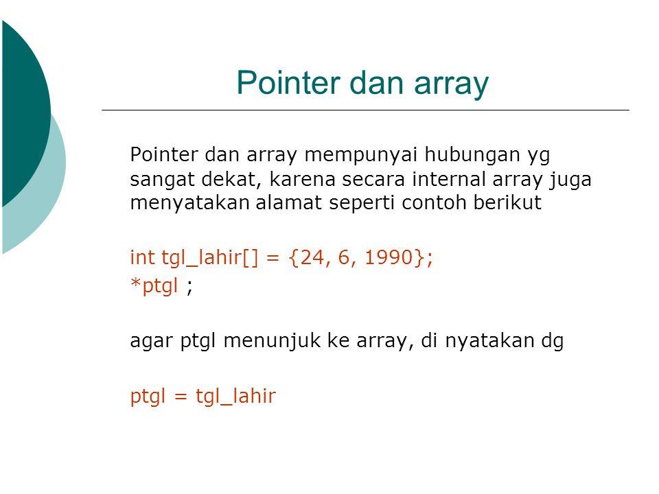 Pointer dan array Pointer dan array mempunyai hubungan yg sangat dekat, karena secara internal array juga menyatakan alamat seperti contoh berikut int