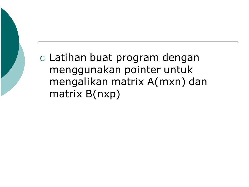  Latihan buat program dengan menggunakan pointer untuk mengalikan matrix A(mxn) dan matrix B(nxp)