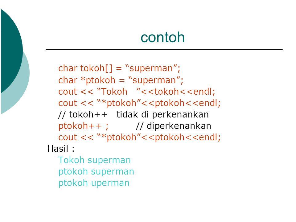 "contoh char tokoh[] = ""superman""; char *ptokoh = ""superman""; cout << ""Tokoh ""<<tokoh<<endl; cout << ""*ptokoh""<<ptokoh<<endl; // tokoh++ tidak di perke"