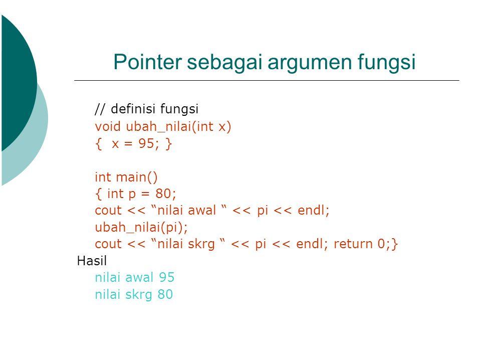 "Pointer sebagai argumen fungsi // definisi fungsi void ubah_nilai(int x) { x = 95; } int main() { int p = 80; cout << ""nilai awal "" << pi << endl; uba"
