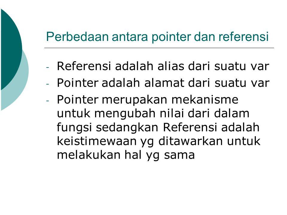 Perbedaan antara pointer dan referensi - Referensi adalah alias dari suatu var - Pointer adalah alamat dari suatu var - Pointer merupakan mekanisme un