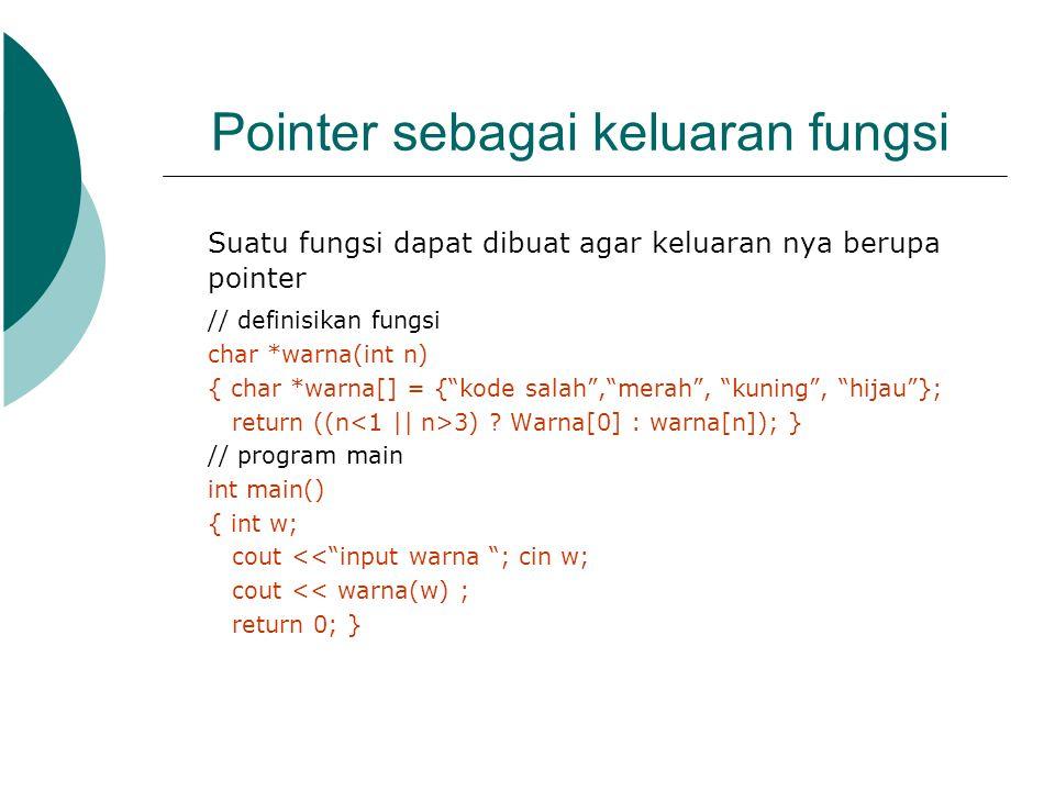 Pointer sebagai keluaran fungsi Suatu fungsi dapat dibuat agar keluaran nya berupa pointer // definisikan fungsi char *warna(int n) { char *warna[] =