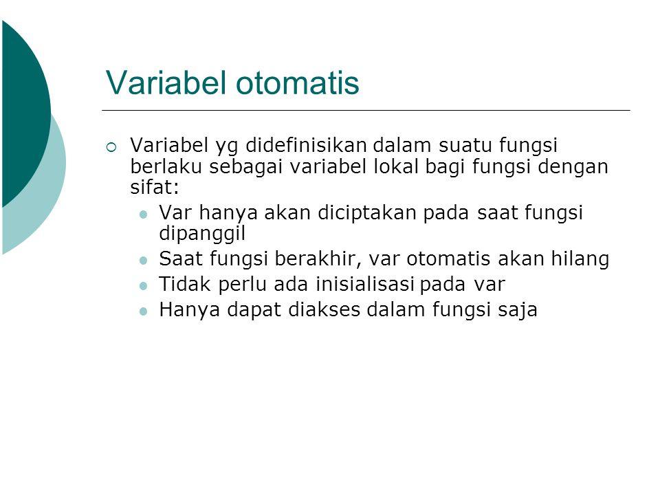 Variabel otomatis  Variabel yg didefinisikan dalam suatu fungsi berlaku sebagai variabel lokal bagi fungsi dengan sifat: Var hanya akan diciptakan pa