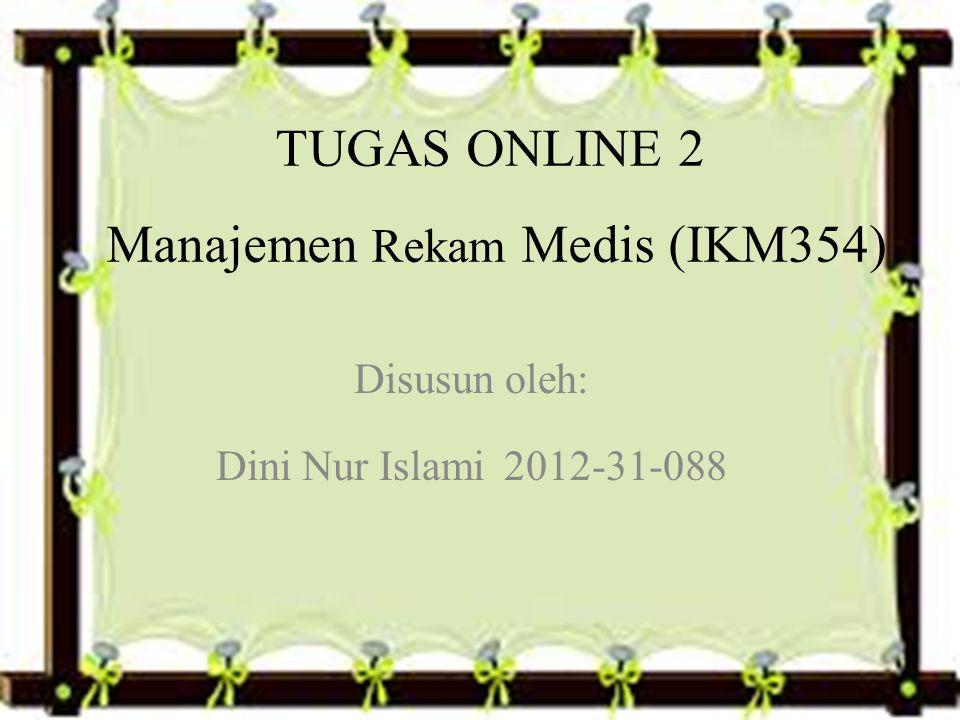 TUGAS ONLINE 2 Manajemen Rekam Medis (IKM354) Disusun oleh: Dini Nur Islami 2012-31-088