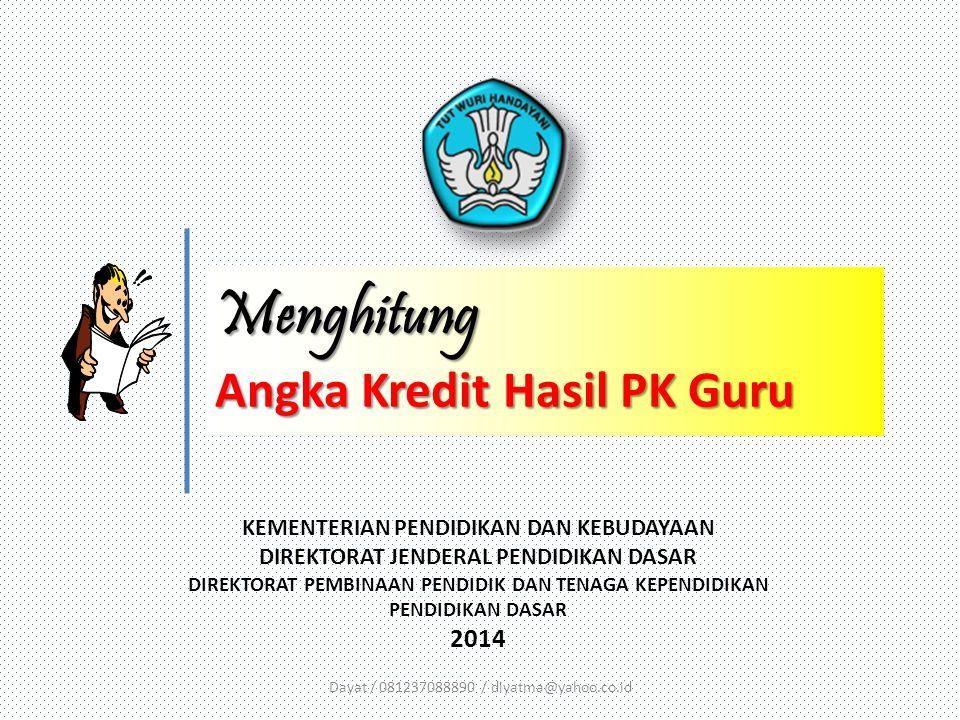 KEMENTERIAN PENDIDIKAN DAN KEBUDAYAAN DIREKTORAT JENDERAL PENDIDIKAN DASAR DIREKTORAT PEMBINAAN PENDIDIK DAN TENAGA KEPENDIDIKAN PENDIDIKAN DASAR 2014 Menghitung Angka Kredit Hasil PK Guru Dayat / 081237088890 / diyatma@yahoo.co.id
