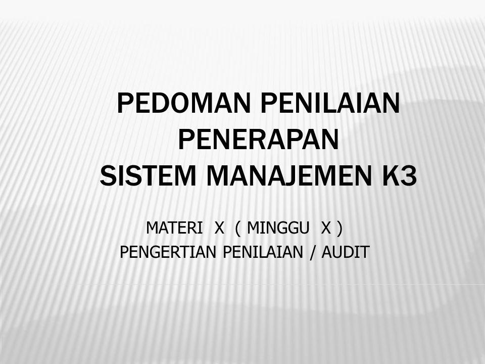 PEDOMAN PENILAIAN PENERAPAN SISTEM MANAJEMEN K3 MATERI X ( MINGGU X ) PENGERTIAN PENILAIAN / AUDIT