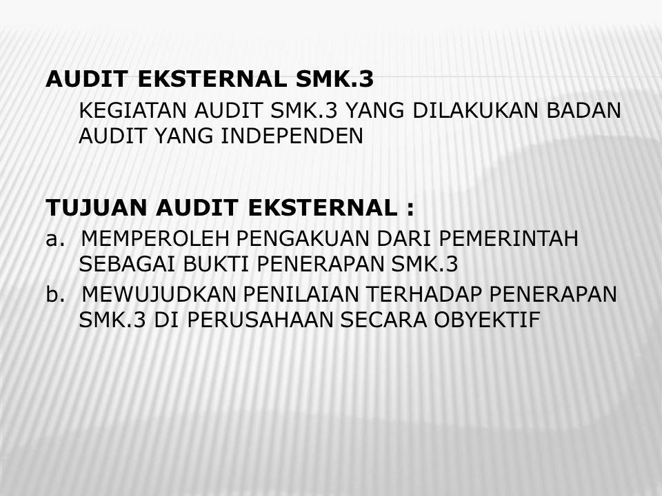 AUDIT EKSTERNAL SMK.3 KEGIATAN AUDIT SMK.3 YANG DILAKUKAN BADAN AUDIT YANG INDEPENDEN TUJUAN AUDIT EKSTERNAL : a. MEMPEROLEH PENGAKUAN DARI PEMERINTAH