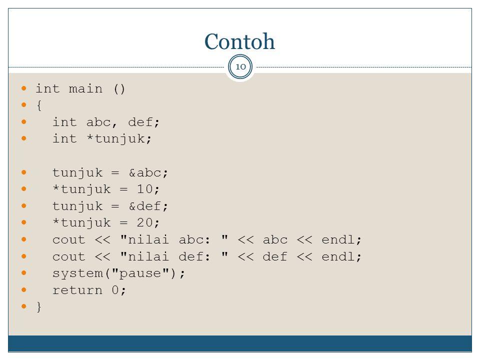Contoh 10 int main () { int abc, def; int *tunjuk; tunjuk = &abc; *tunjuk = 10; tunjuk = &def; *tunjuk = 20; cout << nilai abc: << abc << endl; cout << nilai def: << def << endl; system( pause ); return 0; }