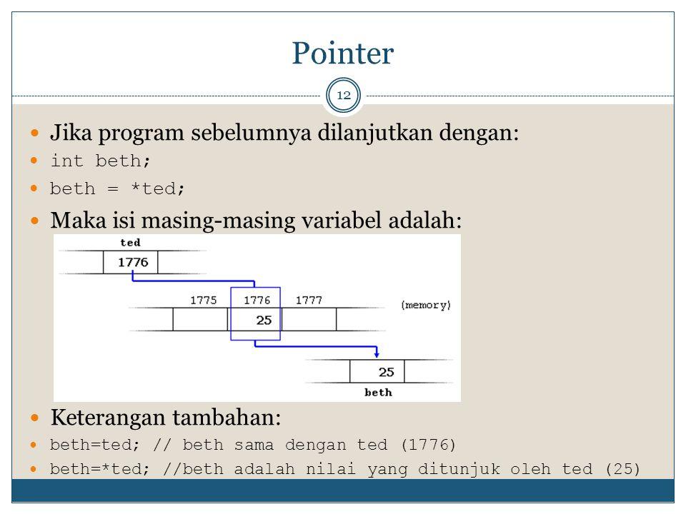 Pointer 12 Jika program sebelumnya dilanjutkan dengan: int beth; beth = *ted; Maka isi masing-masing variabel adalah: Keterangan tambahan: beth=ted; // beth sama dengan ted (1776) beth=*ted; //beth adalah nilai yang ditunjuk oleh ted (25)