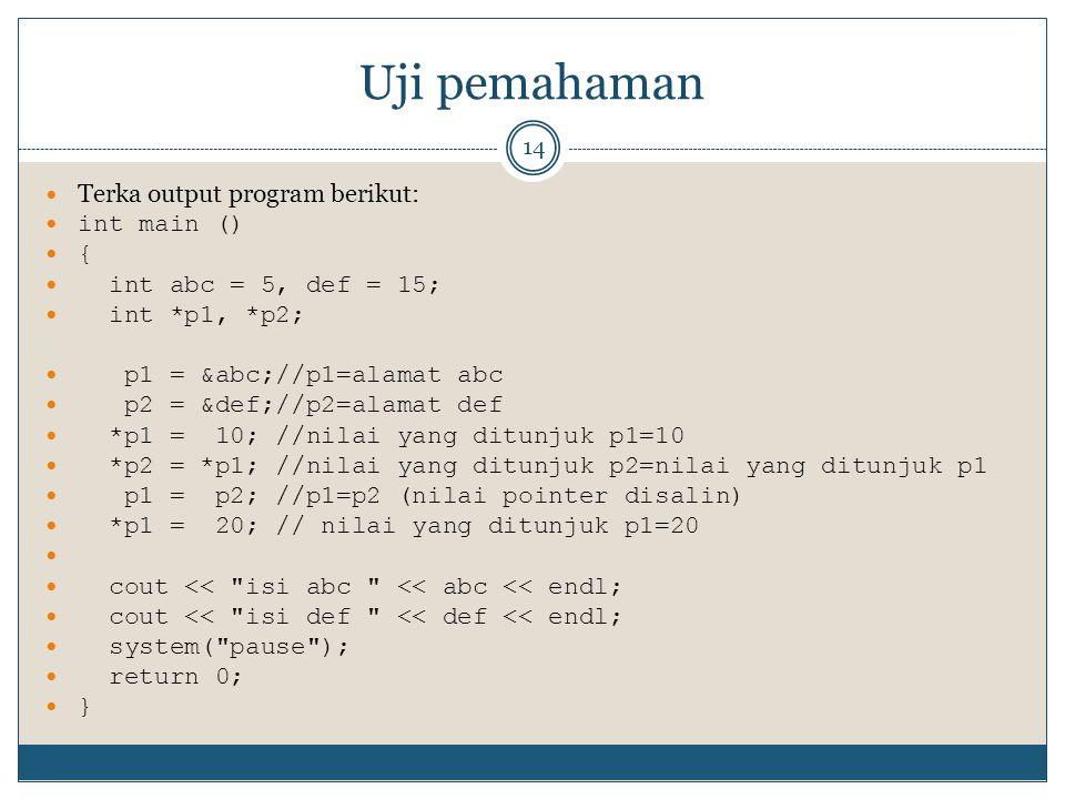 Uji pemahaman 14 Terka output program berikut: int main () { int abc = 5, def = 15; int *p1, *p2; p1 = &abc;//p1=alamat abc p2 = &def;//p2=alamat def *p1 = 10; //nilai yang ditunjuk p1=10 *p2 = *p1; //nilai yang ditunjuk p2=nilai yang ditunjuk p1 p1 = p2; //p1=p2 (nilai pointer disalin) *p1 = 20; // nilai yang ditunjuk p1=20 cout << isi abc << abc << endl; cout << isi def << def << endl; system( pause ); return 0; }