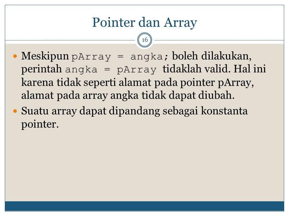 Pointer dan Array 16 Meskipun pArray = angka; boleh dilakukan, perintah angka = pArray tidaklah valid. Hal ini karena tidak seperti alamat pada pointe