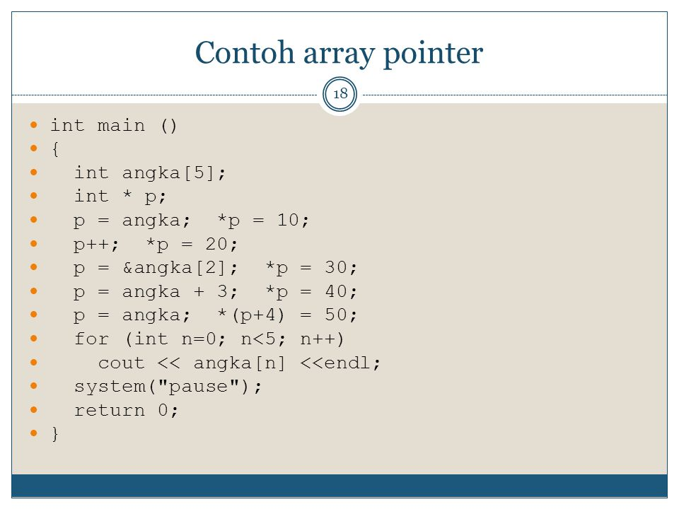 Contoh array pointer 18 int main () { int angka[5]; int * p; p = angka; *p = 10; p++; *p = 20; p = &angka[2]; *p = 30; p = angka + 3; *p = 40; p = angka; *(p+4) = 50; for (int n=0; n<5; n++) cout << angka[n] <<endl; system( pause ); return 0; }