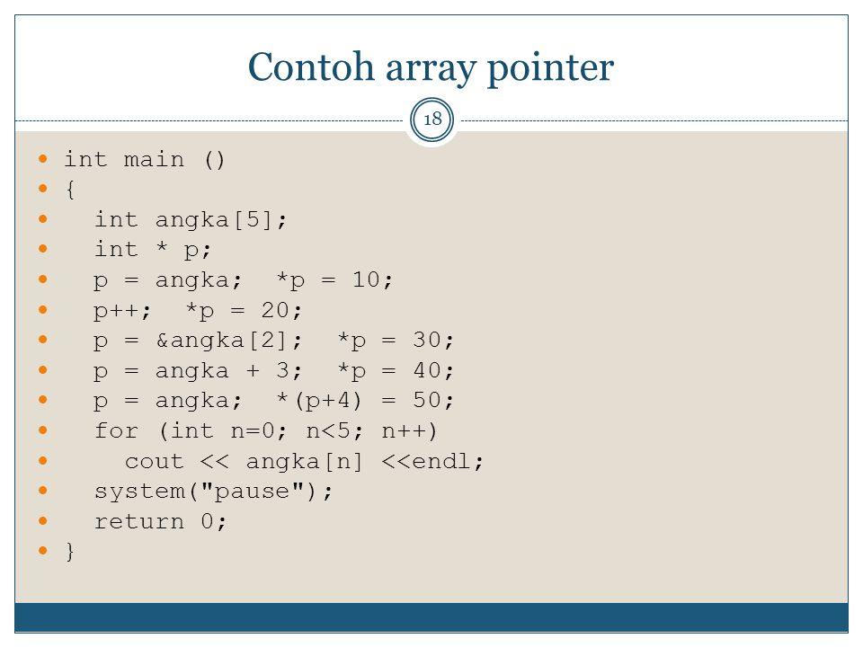 Contoh array pointer 18 int main () { int angka[5]; int * p; p = angka; *p = 10; p++; *p = 20; p = &angka[2]; *p = 30; p = angka + 3; *p = 40; p = ang