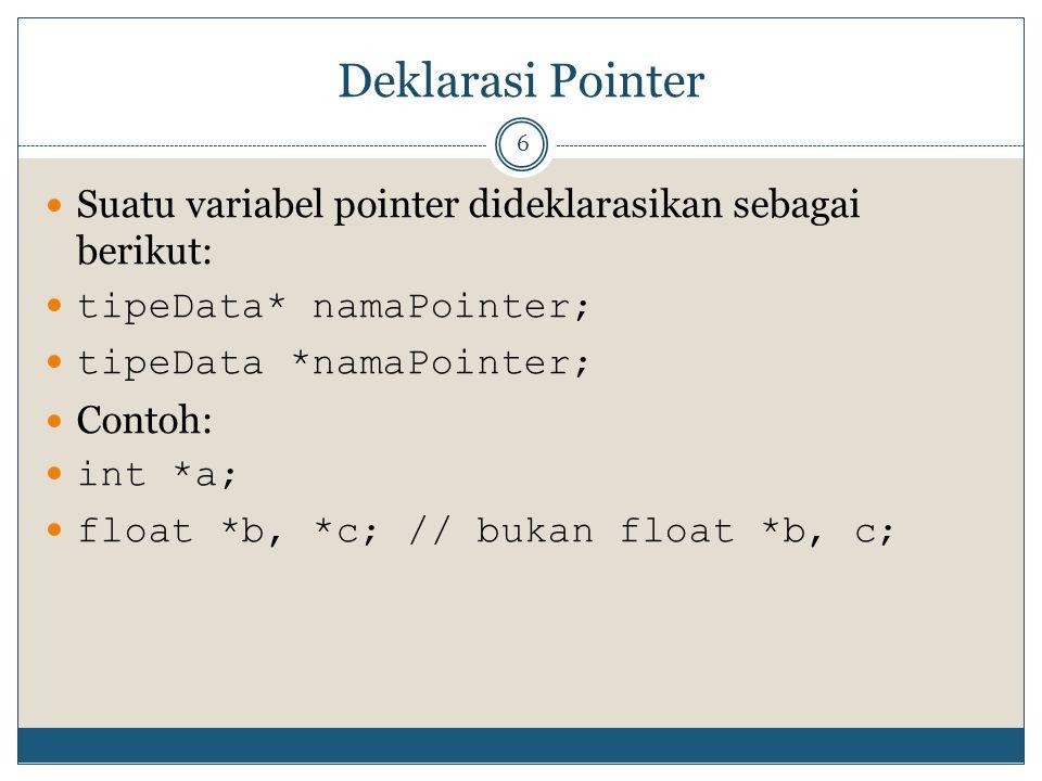 Deklarasi Pointer 6 Suatu variabel pointer dideklarasikan sebagai berikut: tipeData* namaPointer; Contoh: int *a; float *b, *c; // bukan float *b, c;