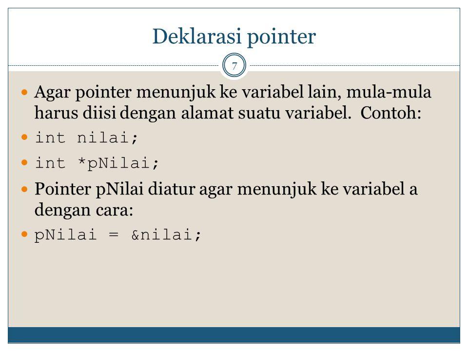 Deklarasi pointer 7 Agar pointer menunjuk ke variabel lain, mula-mula harus diisi dengan alamat suatu variabel. Contoh: int nilai; int *pNilai; Pointe