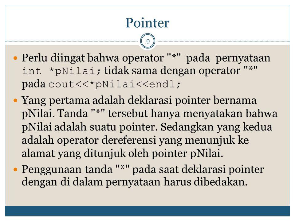 Pointer 9 Perlu diingat bahwa operator * pada pernyataan int *pNilai; tidak sama dengan operator * pada cout<<*pNilai<<endl; Yang pertama adalah deklarasi pointer bernama pNilai.