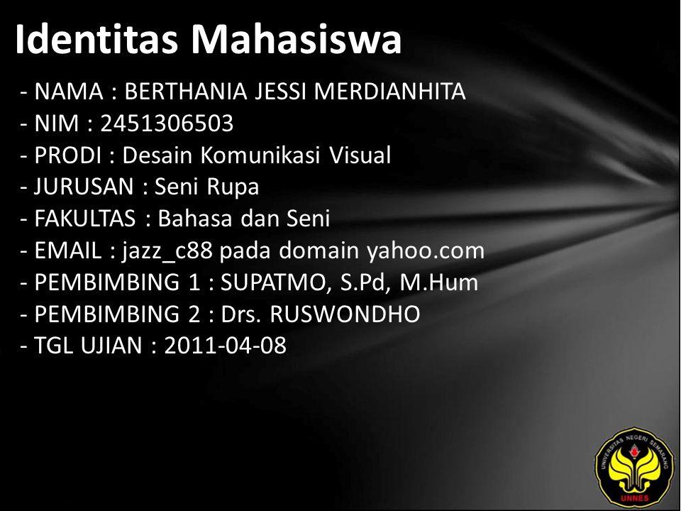 Identitas Mahasiswa - NAMA : BERTHANIA JESSI MERDIANHITA - NIM : 2451306503 - PRODI : Desain Komunikasi Visual - JURUSAN : Seni Rupa - FAKULTAS : Bahasa dan Seni - EMAIL : jazz_c88 pada domain yahoo.com - PEMBIMBING 1 : SUPATMO, S.Pd, M.Hum - PEMBIMBING 2 : Drs.