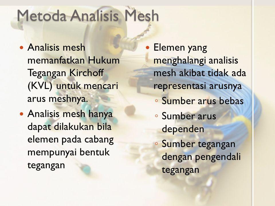 Metoda Analisis Mesh Analisis mesh memanfatkan Hukum Tegangan Kirchoff (KVL) untuk mencari arus meshnya. Analisis mesh hanya dapat dilakukan bila elem