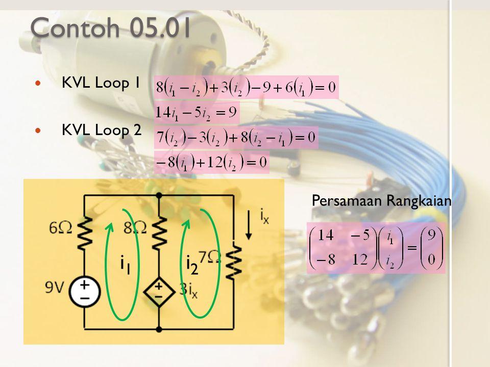 Contoh 05.01 KVL Loop 1 KVL Loop 2 i1i1 i2i2 Persamaan Rangkaian