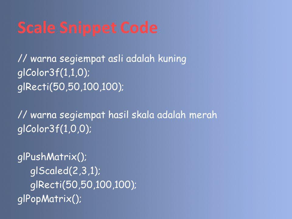 Rotation Snippet Code // warna segiempat asli adalah kuning glColor3f(1,1,0); glRecti(50,50,100,100); // warna segiempat hasil rotasi adalah merah glColor3f(1,0,0); glPushMatrix(); glRotated(45,0,0,1); glRecti(50,50,100,100); glPopMatrix();