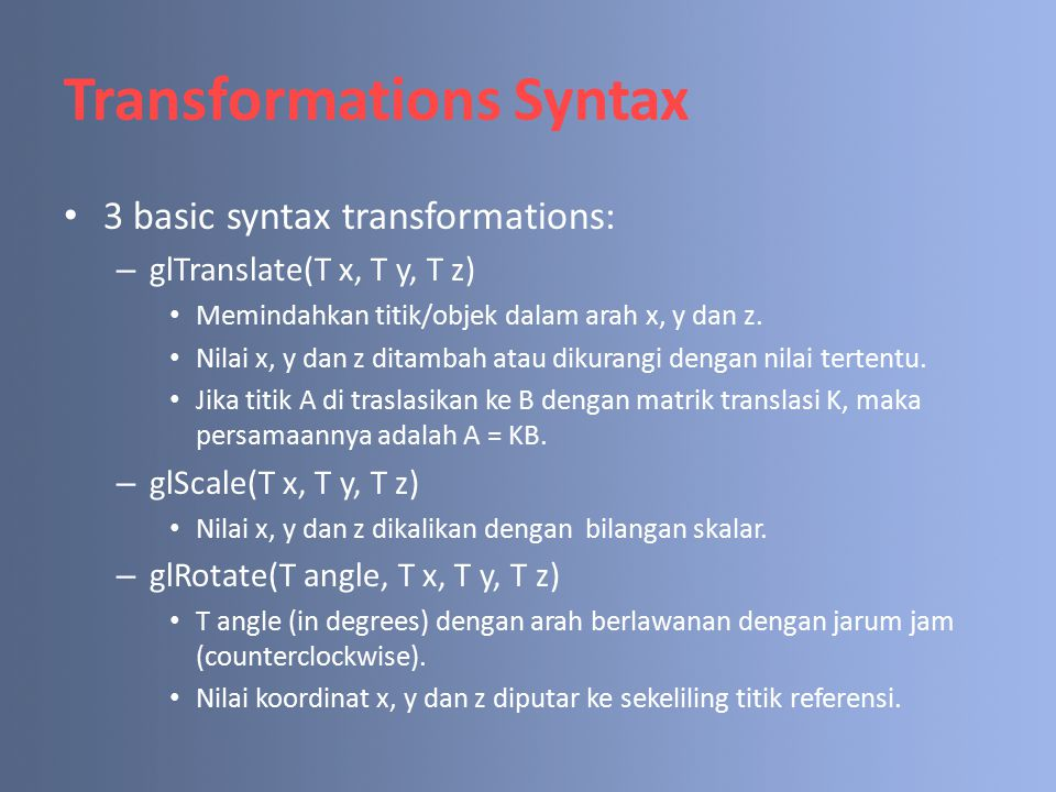 Transformations Syntax 3 basic syntax transformations: – glTranslate(T x, T y, T z) Memindahkan titik/objek dalam arah x, y dan z.