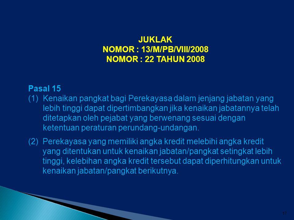 17 JUKLAK NOMOR : 13/M/PB/VIII/2008 NOMOR : 22 TAHUN 2008 Pasal 15 (1)Kenaikan pangkat bagi Perekayasa dalam jenjang jabatan yang lebih tinggi dapat d