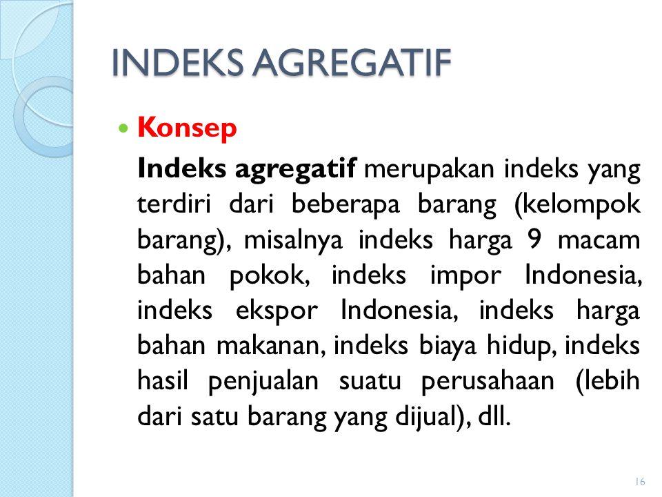 INDEKS AGREGATIF Konsep Indeks agregatif merupakan indeks yang terdiri dari beberapa barang (kelompok barang), misalnya indeks harga 9 macam bahan pok