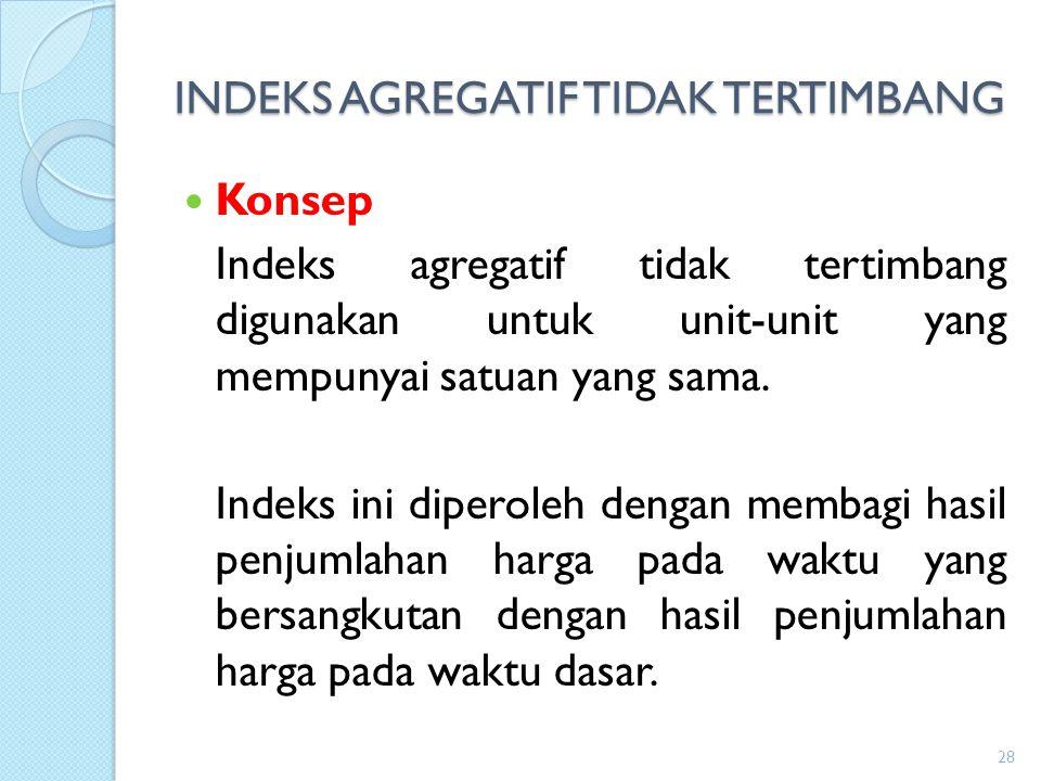 INDEKS AGREGATIF TIDAK TERTIMBANG Konsep Indeks agregatif tidak tertimbang digunakan untuk unit-unit yang mempunyai satuan yang sama. Indeks ini diper