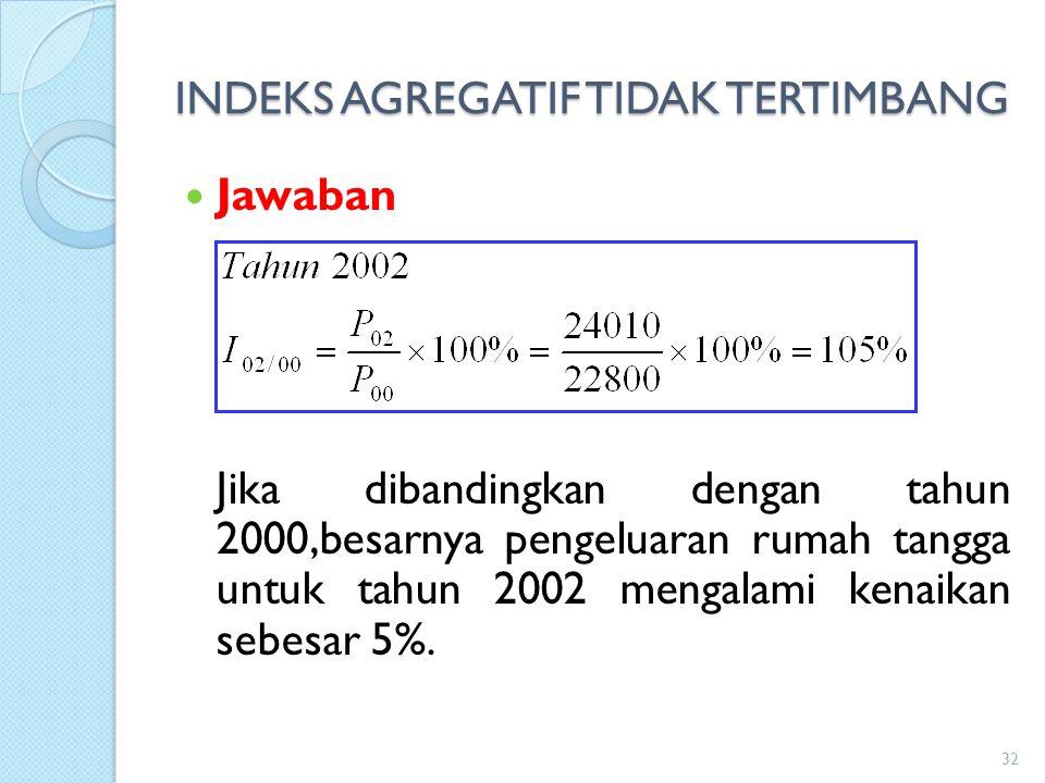 INDEKS AGREGATIF TIDAK TERTIMBANG Jawaban Jika dibandingkan dengan tahun 2000,besarnya pengeluaran rumah tangga untuk tahun 2002 mengalami kenaikan se