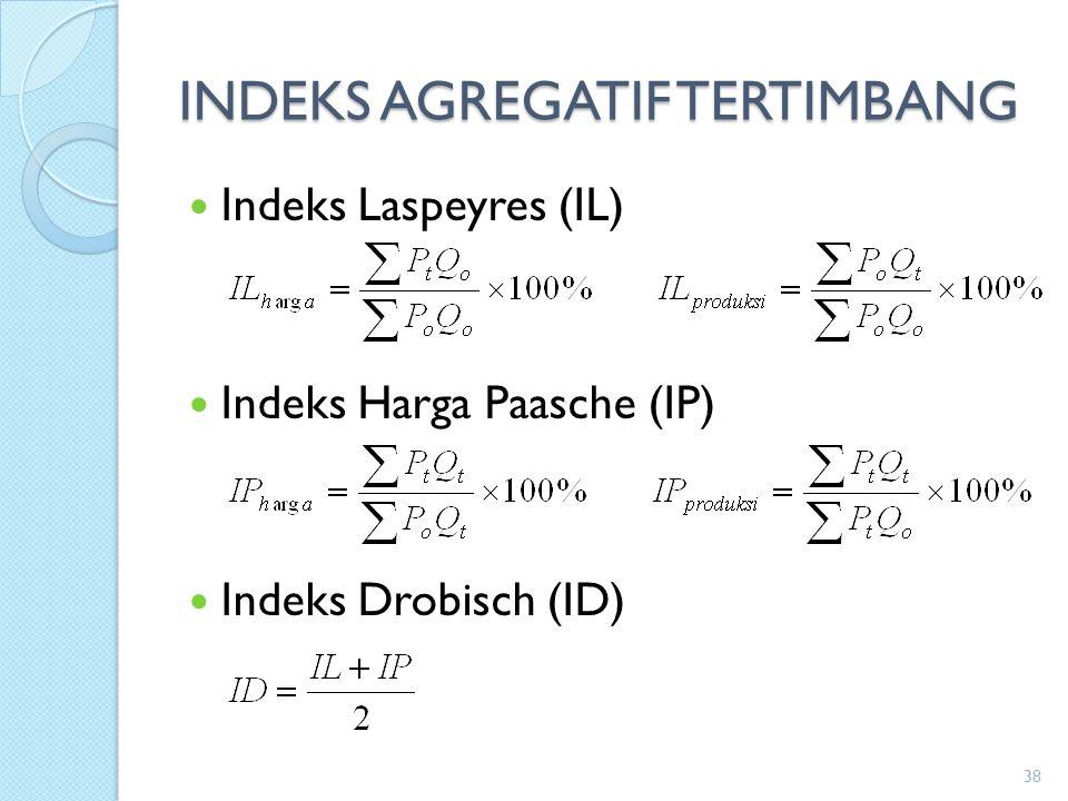 INDEKS AGREGATIF TERTIMBANG Indeks Laspeyres (IL) Indeks Harga Paasche (IP) Indeks Drobisch (ID) 38