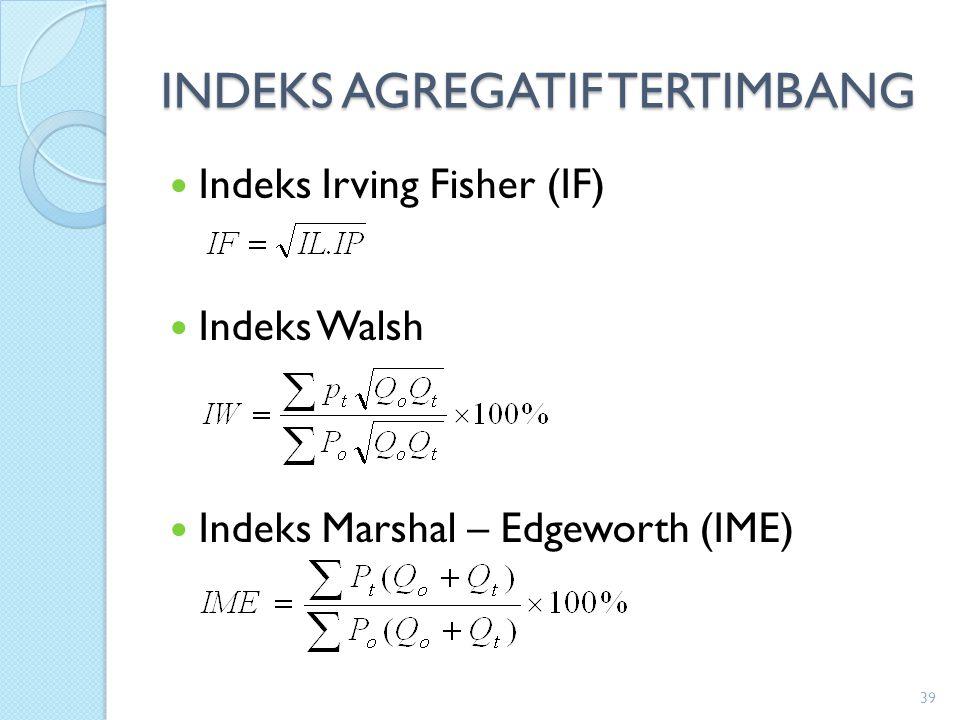 INDEKS AGREGATIF TERTIMBANG Indeks Irving Fisher (IF) Indeks Walsh Indeks Marshal – Edgeworth (IME) 39