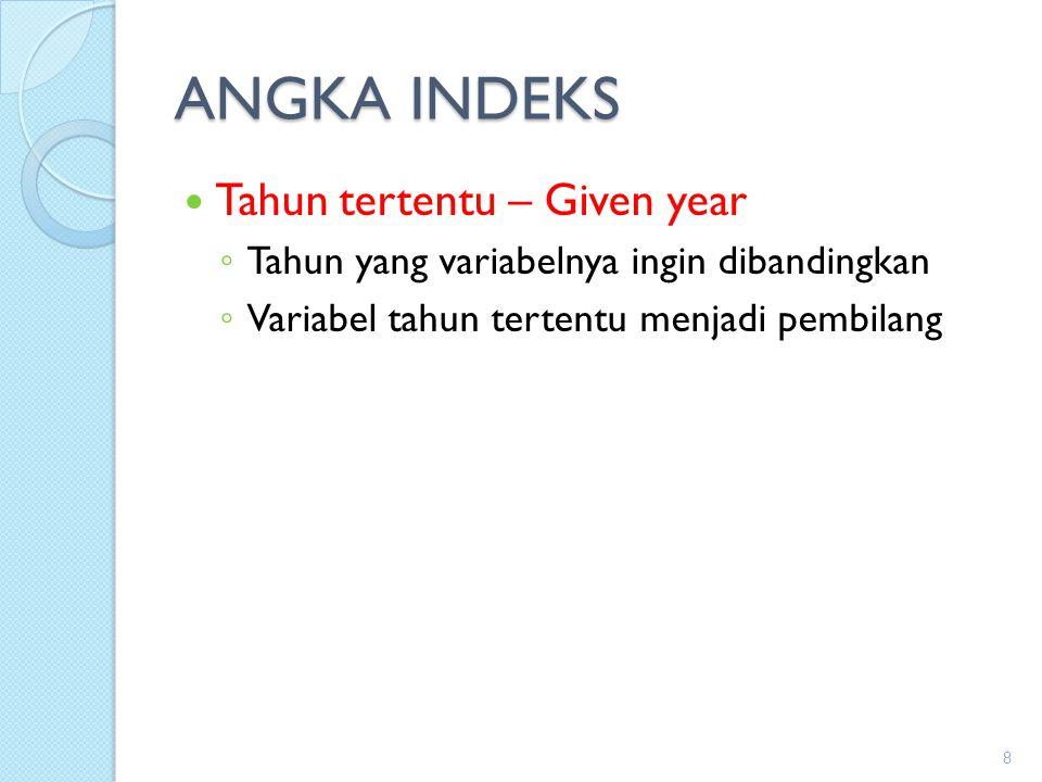 ANGKA INDEKS Tahun tertentu – Given year ◦ Tahun yang variabelnya ingin dibandingkan ◦ Variabel tahun tertentu menjadi pembilang 8