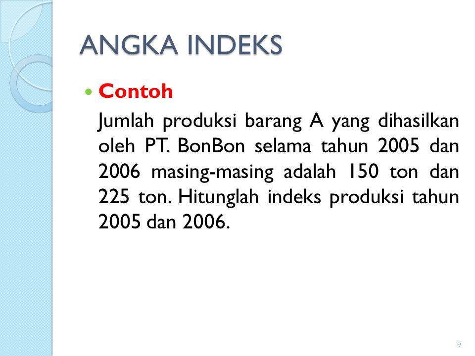 ANGKA INDEKS Contoh Jumlah produksi barang A yang dihasilkan oleh PT. BonBon selama tahun 2005 dan 2006 masing-masing adalah 150 ton dan 225 ton. Hitu