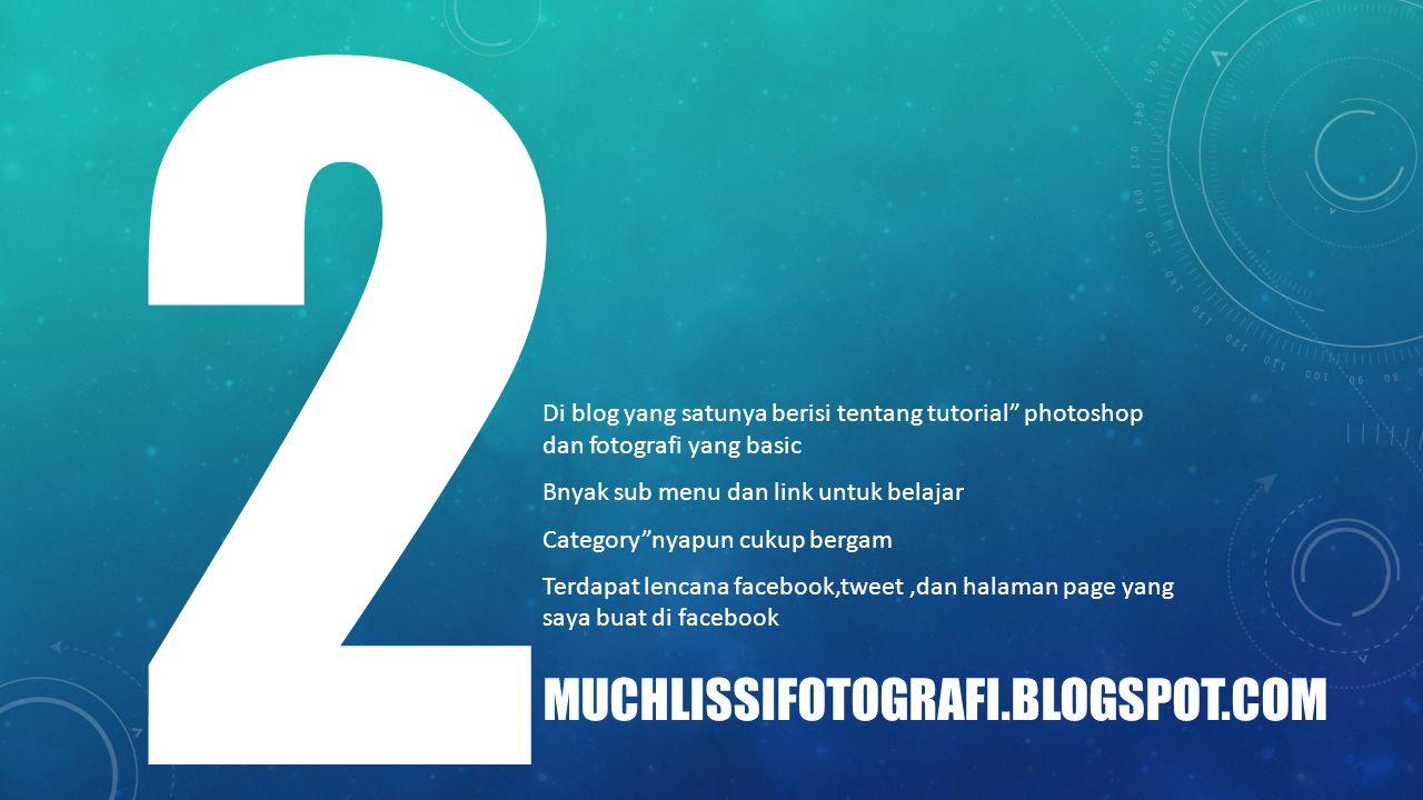 """MUCHLISSIFOTOGRAFI.BLOGSPOT.COM 2 Di blog yang satunya berisi tentang tutorial"""" photoshop dan fotografi yang basic Bnyak sub menu dan link untuk belaj"""
