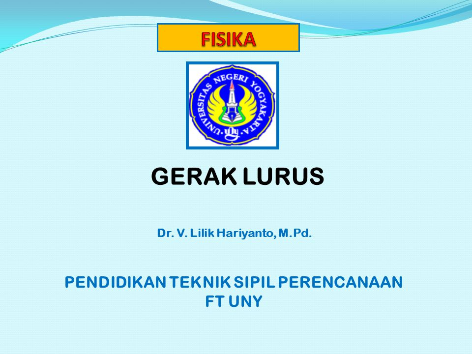 GERAK LURUS Dr. V. Lilik Hariyanto, M.Pd. PENDIDIKAN TEKNIK SIPIL PERENCANAAN FT UNY