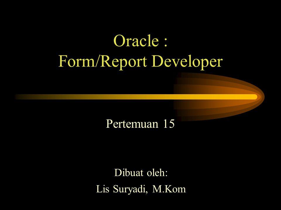 Oracle : Form/Report Developer Pertemuan 15 Dibuat oleh: Lis Suryadi, M.Kom