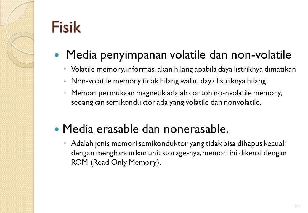 Fisik Media penyimpanan volatile dan non-volatile ◦ Volatile memory, informasi akan hilang apabila daya listriknya dimatikan ◦ Non-volatile memory tid