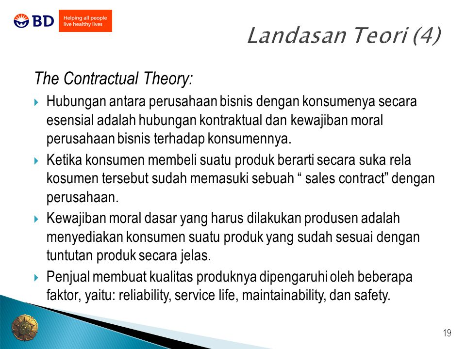 19 Landasan Teori (4) The Contractual Theory:  Hubungan antara perusahaan bisnis dengan konsumenya secara esensial adalah hubungan kontraktual dan ke