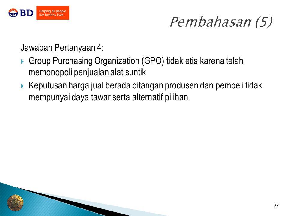 27 Pembahasan (5) Jawaban Pertanyaan 4:  Group Purchasing Organization (GPO) tidak etis karena telah memonopoli penjualan alat suntik  Keputusan har